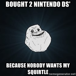 Forever Alone - Bought 2 Nintendo DS' Because nobody wants my squirtle