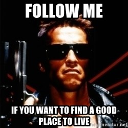 Arnold Schwarzenegger i will be back - Follow me  If you want to find a good place to live