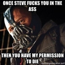 Only then you have my permission to die - once steve fucks you in the ass then you have my permission to die