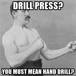 overly manlyman - Drill Press? You must mean hand drill?