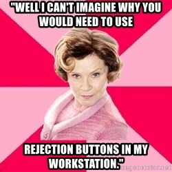 """Dolores Umbridge - """"Well I can't imagine why you would need to use REJECTION BUTTONS IN MY WORKSTATION."""""""