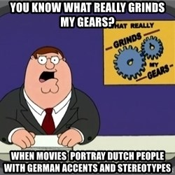 What really grinds my gears - You know what really grinds my gears? When movies  portray dutch people with german accents and stereotypes