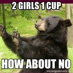 How about no bear - 2 girls 1 cup