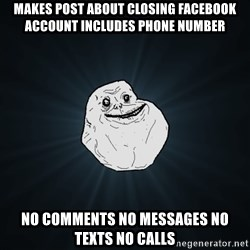 Forever Alone - makes post about closing facebook account includes phone number no comments no messages no texts no calls