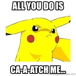 Pikachu - all you do is ca-a-atch me...