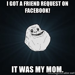 Forever Alone - I got a friend request on Facebook!  It was my mom.