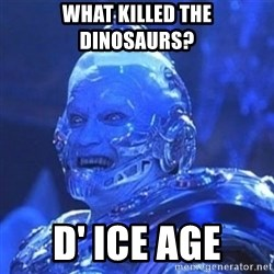 Mr. Freeze - what killed the dinosaurs? d' ice age
