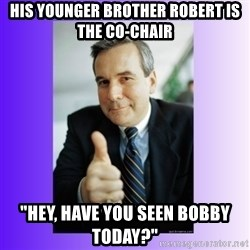 """Good Guy Boss - his younger brother robert is the co-chair """"hey, have you seen bobby today?"""""""