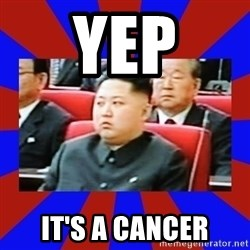 kim jong un - yep it's a cancer