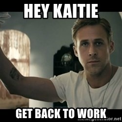 ryan gosling hey girl - hey kaitie get back to work