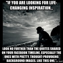 """Inspirational quotes - """"IF YOU ARE LOOKING FOR LIFE-CHANGING INSPIRATION... LOOK NO FURTHER THAN THE QUOTES SHARED ON YOUR FACEBOOK TIMELINE, ESPECIALLY THE ONES WITH PRETTY, THOUGHT-PROVOKING BACKGROUND IMAGES. LIKE THIS ONE."""""""