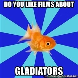 Absentminded Goldfish - DO YOU LIKE FILMS ABOUT Gladiators