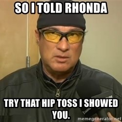Steven Seagal Mma - So I told Rhonda Try that hip toss I showed you.