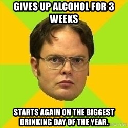 Courage Dwight - Gives up alcohol for 3 weeks starts again on the biggest drinking day of the year.