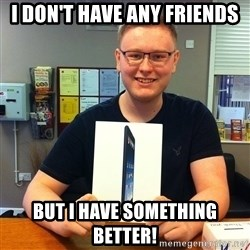 Enthusiastic Apple NERD haha - I DON'T HAVE ANY FRIENDS but I have something better!