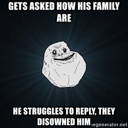Forever Alone - GETS ASKED HOW HIS FAMILY ARE HE STRUGGLES TO REPLY, THEY DISOWNED HIM