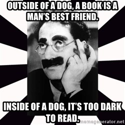 Groucho marx - Outside of a dog, a book is a man's best friend.  Inside of a dog, it's too dark to read.