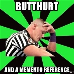 Deep Thinking Cena - Butthurt and a memento reference