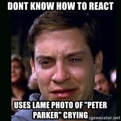 """crying peter parker - dont know how to react uses lame photo of """"peter parker"""" crying"""