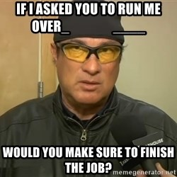 Steven Seagal Mma - if I asked you to run me over_                 ____ would you make sure to finish the job?
