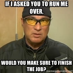 Steven Seagal Mma - if i asked you to run me over, would you make sure to finish the job?