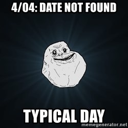 Forever Alone - 4/04: date not found typical day