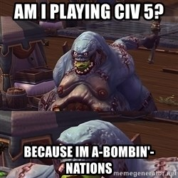Bad Pun Stitches - AM i playing civ 5?  because im a-bombin'-nations