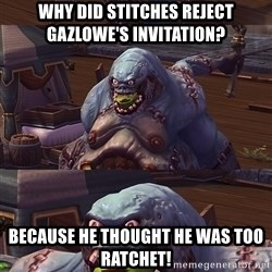 Bad Pun Stitches - Why did stitches reject gazlowe's invitation? because he thought he was too ratchet!