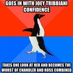 Socially Awesome Awkward Penguin - goes in with joey tribbiani confidence takes one look at her and becomes the worst of chandler and ross combined