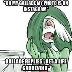 "Pokemon Reaction - ""Oh my gallade my photo is on instagram"" Gallade replies ""Get a life Gardevoir"""