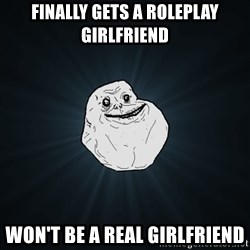 Forever Alone - Finally gets a roleplay girlfriend Won't be a real girlfriend