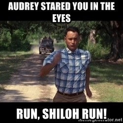 run forest - Audrey stared you in the eyes Run, Shiloh run!