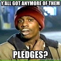 Ya'll got any more of them - Y'all got anymore of them pledges?