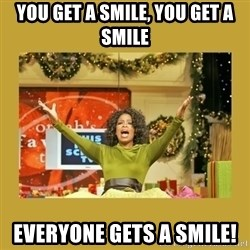 Oprah You get a - you get a smile, you get a smile everyone gets a smile!