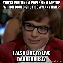 Austin Power - You're writing a paper on a laptop which could shut down anytime? I also like to live dangerously