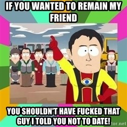 Captain  Obvious South Park - If you wanted to remain my friend you shouldn't have fucked that guy i told you not to date!