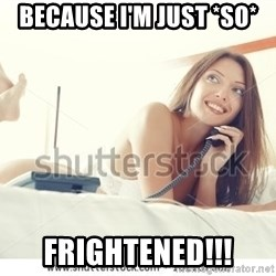 tj ok - BECAUSE I'M JUST *SO* FRIGHTENED!!!