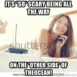tj ok - IT'S *SO* SCARY BEING ALL THE WAY   ON THE *OTHER SIDE* OF THEOCEAN!