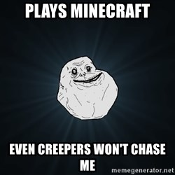 Forever Alone - Plays Minecraft even creepers won't chase me