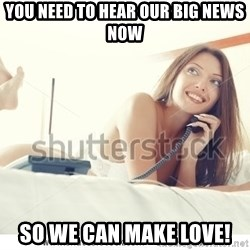 tj ok - YOU NEED TO HEAR OUR BIG NEWS NOW SO WE CAN MAKE LOVE!
