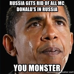 Obama Crying - RUSSIA GETS RID OF ALL MC Donald's IN RUSSIA You monster