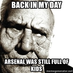 Back In My Day - back in my day arsenal was still full of kids