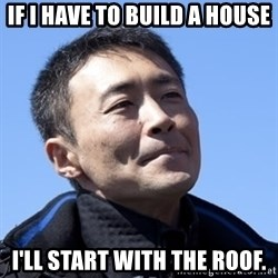 Kazunori Yamauchi - If i have to build a house I'll start with the roof.