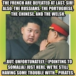 kim joung - The French are defeated at last, sir! Also, the Russians, the Portuguese, the Chinese, and the Welsh. ...But, unfortunately... (pointing to Somalia) just here, we're still having some trouble with... pirates.