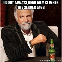 The Most Interesting Man In The World - i dont always read memes when the server lags