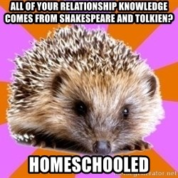 Homeschooled Hedgehog - all of your relationship knowledge comes from shakespeare and tolkien? Homeschooled