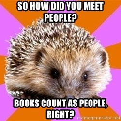 Homeschooled Hedgehog - so how did you meet people? books count as people, right?