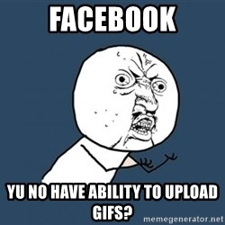 YU NO - FACEBOOK YU NO HAVE ABILITY TO UPLOAD GIFS?