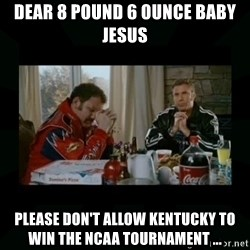 Dear lord baby jesus - Dear 8 pound 6 ounce Baby Jesus Please don't allow Kentucky to win the NCAA Tournament ...