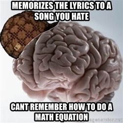 Scumbag Brain - Memorizes the lyrics to a song you hate cant remember how to do a math equation